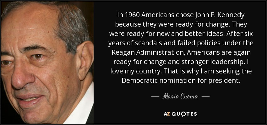 In 1960 Americans chose John F. Kennedy because they were ready for change. They were ready for new and better ideas. After six years of scandals and failed policies under the Reagan Administration, Americans are again ready for change and stronger leadership. I love my country. That is why I am seeking the Democratic nomination for president. - Mario Cuomo