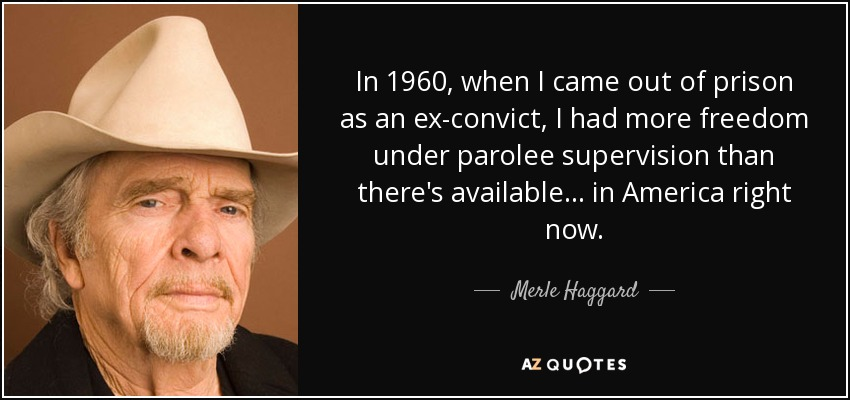 In 1960, when I came out of prison as an ex-convict, I had more freedom under parolee supervision than there's available... in America right now. - Merle Haggard