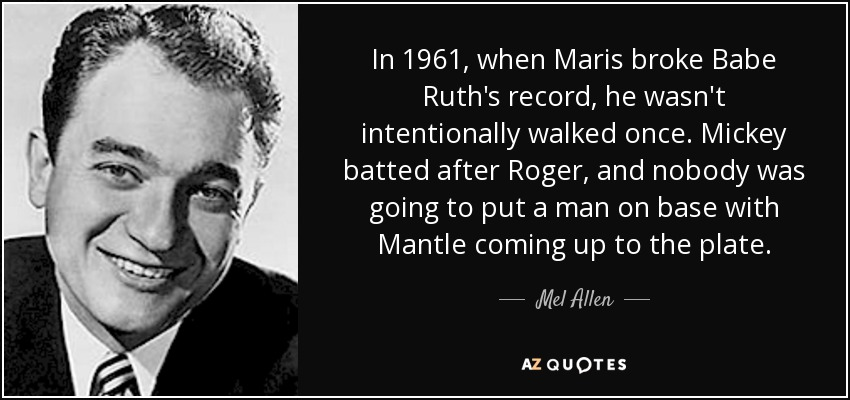 In 1961, when Maris broke Babe Ruth's record, he wasn't intentionally walked once. Mickey batted after Roger, and nobody was going to put a man on base with Mantle coming up to the plate. - Mel Allen