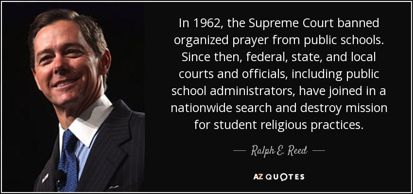 In 1962, the Supreme Court banned organized prayer from public schools. Since then, federal, state, and local courts and officials, including public school administrators, have joined in a nationwide search and destroy mission for student religious practices. - Ralph E. Reed, Jr.