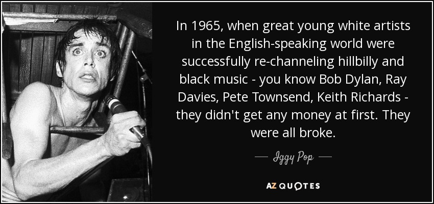 In 1965, when great young white artists in the English-speaking world were successfully re-channeling hillbilly and black music - you know Bob Dylan, Ray Davies, Pete Townsend, Keith Richards - they didn't get any money at first. They were all broke. - Iggy Pop