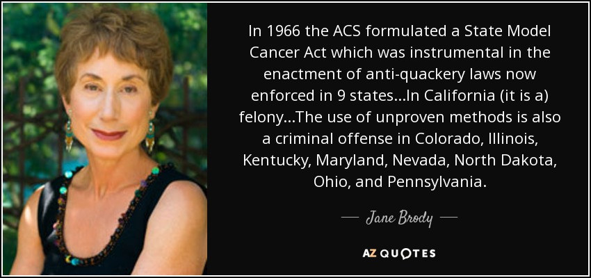 In 1966 the ACS formulated a State Model Cancer Act which was instrumental in the enactment of anti-quackery laws now enforced in 9 states...In California (it is a) felony...The use of unproven methods is also a criminal offense in Colorado, Illinois, Kentucky, Maryland, Nevada, North Dakota, Ohio, and Pennsylvania. - Jane Brody
