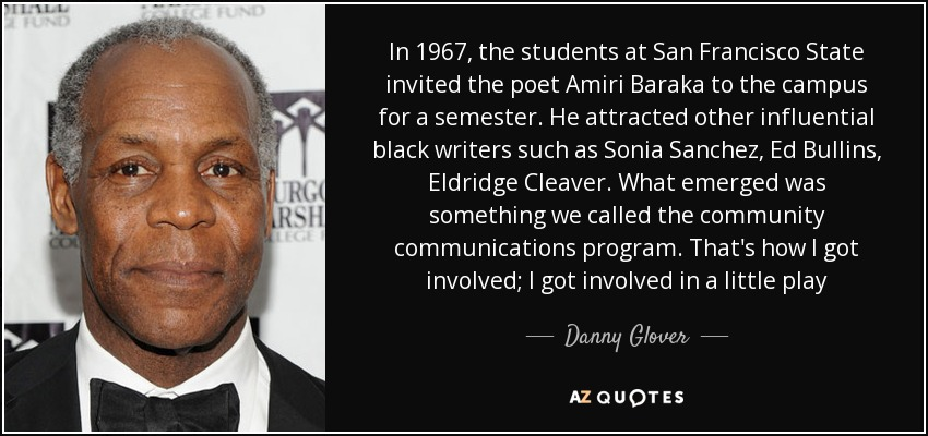 In 1967, the students at San Francisco State invited the poet Amiri Baraka to the campus for a semester. He attracted other influential black writers such as Sonia Sanchez, Ed Bullins, Eldridge Cleaver. What emerged was something we called the community communications program. That's how I got involved; I got involved in a little play - Danny Glover
