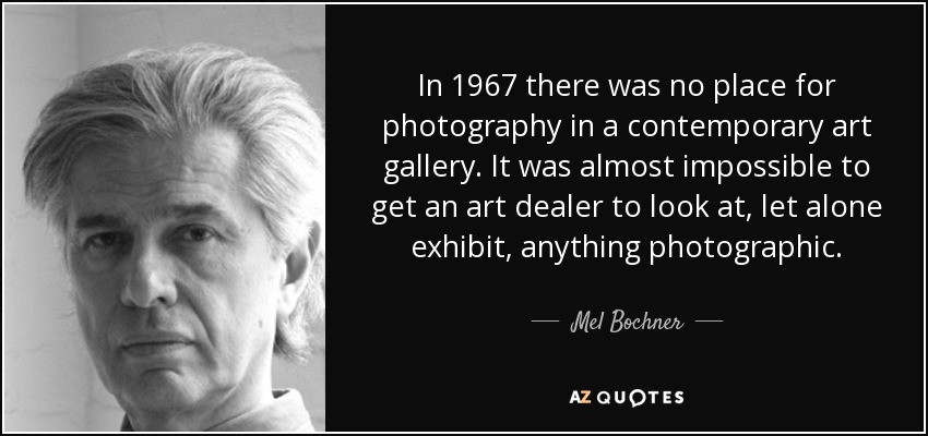 In 1967 there was no place for photography in a contemporary art gallery. It was almost impossible to get an art dealer to look at, let alone exhibit, anything photographic. - Mel Bochner