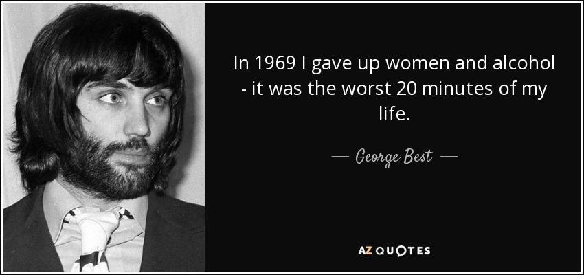 In 1969 I gave up women and alcohol - it was the worst 20 minutes of my life. - George Best