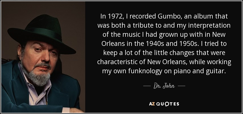 In 1972, I recorded Gumbo, an album that was both a tribute to and my interpretation of the music I had grown up with in New Orleans in the 1940s and 1950s. I tried to keep a lot of the little changes that were characteristic of New Orleans, while working my own funknology on piano and guitar. - Dr. John
