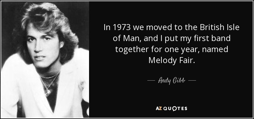 In 1973 we moved to the British Isle of Man, and I put my first band together for one year, named Melody Fair. - Andy Gibb