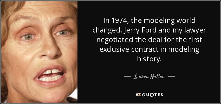 In 1974, the modeling world changed. Jerry Ford and my lawyer negotiated the deal for the first exclusive contract in modeling history. - Lauren Hutton