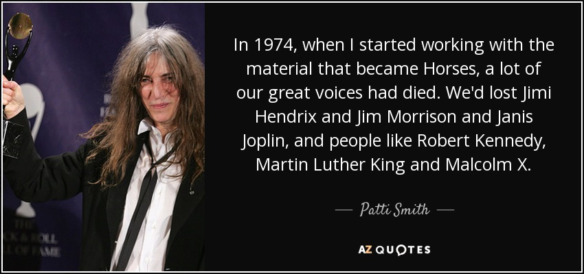 In 1974, when I started working with the material that became 'Horses,' a lot of our great voices had died. We'd lost Jimi Hendrix and Jim Morrison and Janis Joplin, and people like Robert Kennedy, Martin Luther King and Malcolm X. - Patti Smith