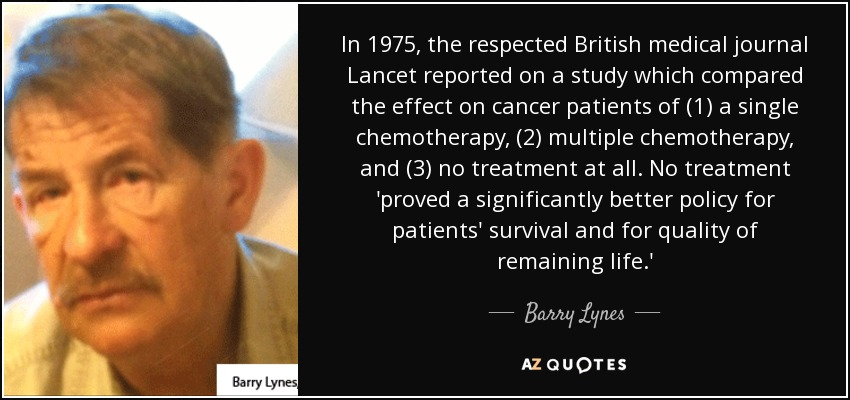 In 1975, the respected British medical journal Lancet reported on a study which compared the effect on cancer patients of (1) a single chemotherapy, (2) multiple chemotherapy, and (3) no treatment at all. No treatment 'proved a significantly better policy for patients' survival and for quality of remaining life.' - Barry Lynes