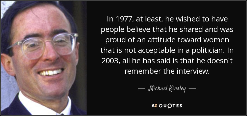 In 1977, at least, he wished to have people believe that he shared and was proud of an attitude toward women that is not acceptable in a politician. In 2003, all he has said is that he doesn't remember the interview. - Michael Kinsley