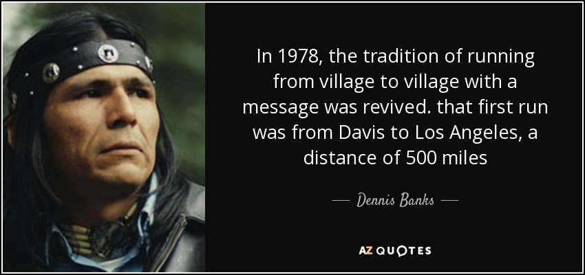 In 1978, the tradition of running from village to village with a message was revived. that first run was from Davis to Los Angeles, a distance of 500 miles - Dennis Banks