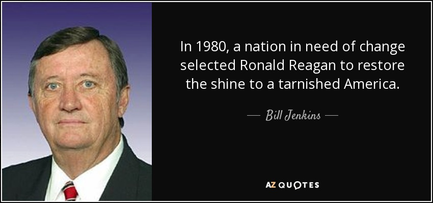 In 1980, a nation in need of change selected Ronald Reagan to restore the shine to a tarnished America. - Bill Jenkins