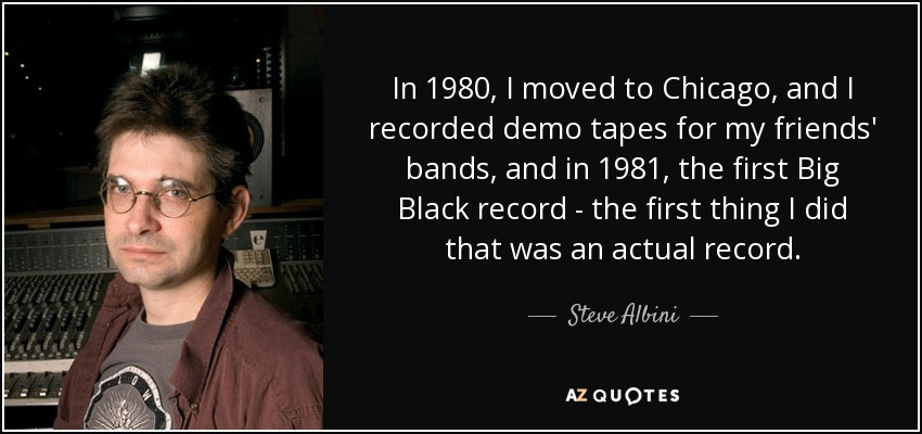 In 1980, I moved to Chicago, and I recorded demo tapes for my friends' bands, and in 1981, the first Big Black record - the first thing I did that was an actual record. - Steve Albini