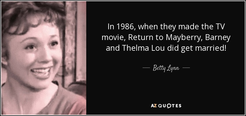 In 1986, when they made the TV movie, Return to Mayberry, Barney and Thelma Lou did get married! - Betty Lynn