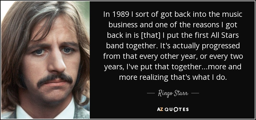 In 1989 I sort of got back into the music business and one of the reasons I got back in is [that] I put the first All Stars band together. It's actually progressed from that every other year, or every two years, I've put that together...more and more realizing that's what I do. - Ringo Starr