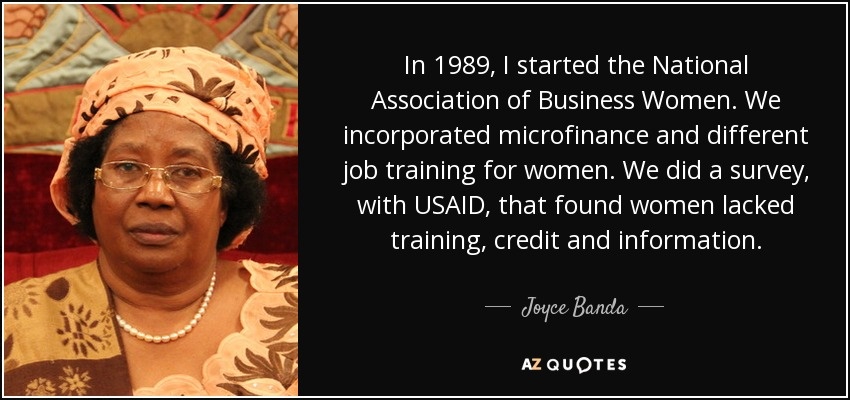 In 1989, I started the National Association of Business Women. We incorporated microfinance and different job training for women. We did a survey, with USAID, that found women lacked training, credit and information. - Joyce Banda