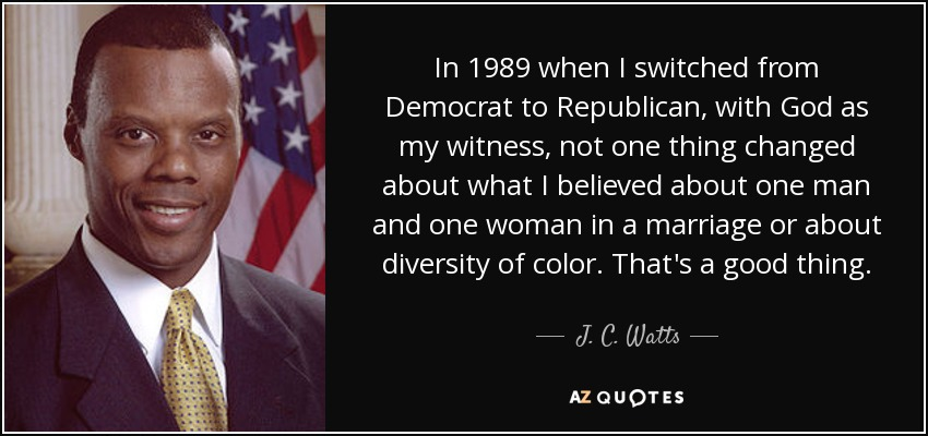 In 1989 when I switched from Democrat to Republican, with God as my witness, not one thing changed about what I believed about one man and one woman in a marriage or about diversity of color. That's a good thing. - J. C. Watts