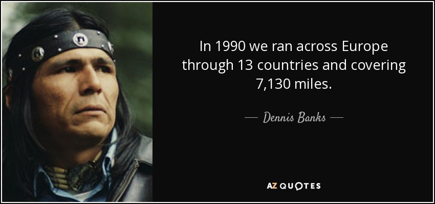 In 1990 we ran across Europe through 13 countries and covering 7,130 miles. - Dennis Banks