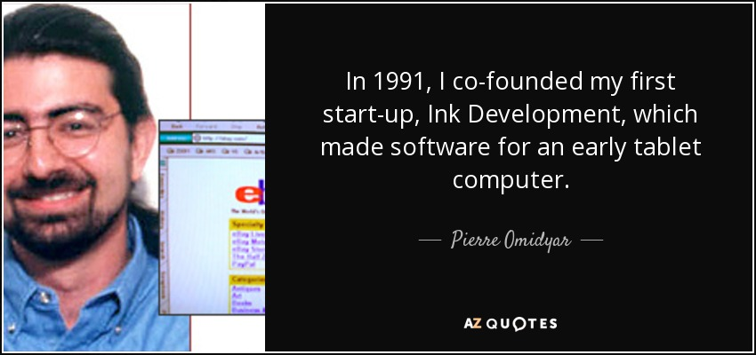 In 1991, I co-founded my first start-up, Ink Development, which made software for an early tablet computer. - Pierre Omidyar