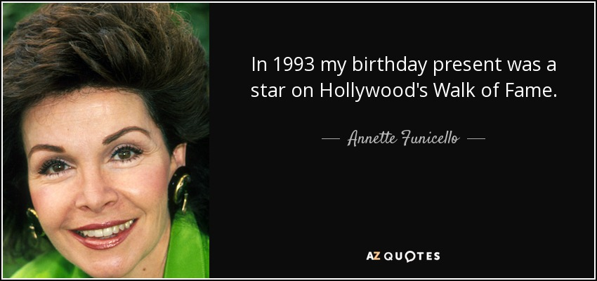 In 1993 my birthday present was a star on Hollywood's Walk of Fame. - Annette Funicello