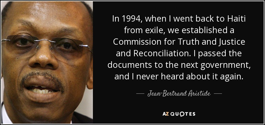 In 1994, when I went back to Haiti from exile, we established a Commission for Truth and Justice and Reconciliation. I passed the documents to the next government, and I never heard about it again. - Jean-Bertrand Aristide