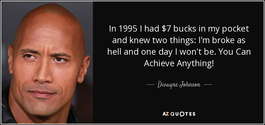 In 1995 I had $7 bucks in my pocket and knew two things: I'm broke as hell and one day I won't be. You Can Achieve Anything! - Dwayne Johnson
