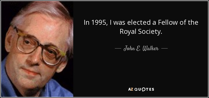 In 1995, I was elected a Fellow of the Royal Society. - John E. Walker