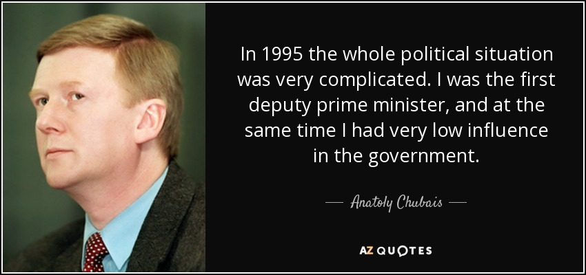 In 1995 the whole political situation was very complicated. I was the first deputy prime minister, and at the same time I had very low influence in the government. - Anatoly Chubais