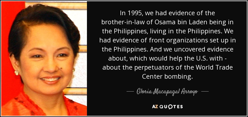 In 1995, we had evidence of the brother-in-law of Osama bin Laden being in the Philippines, living in the Philippines. We had evidence of front organizations set up in the Philippines. And we uncovered evidence about, which would help the U.S. with - about the perpetuators of the World Trade Center bombing. - Gloria Macapagal Arroyo