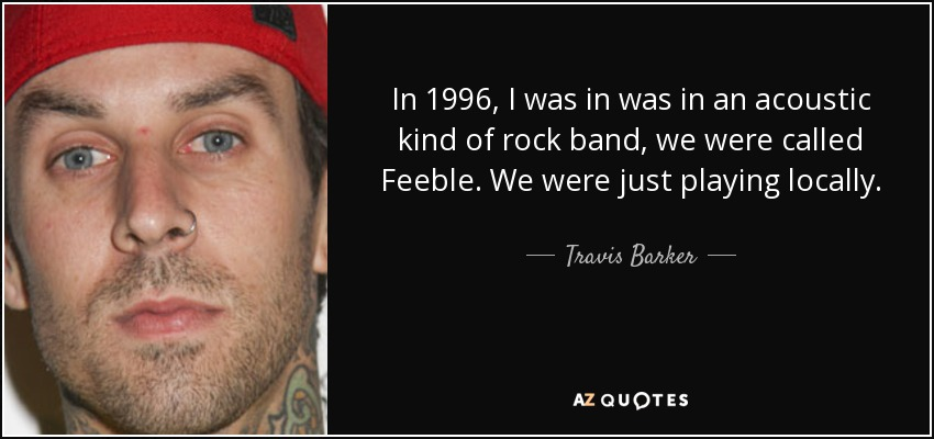 In 1996, I was in was in an acoustic kind of rock band, we were called Feeble. We were just playing locally. - Travis Barker