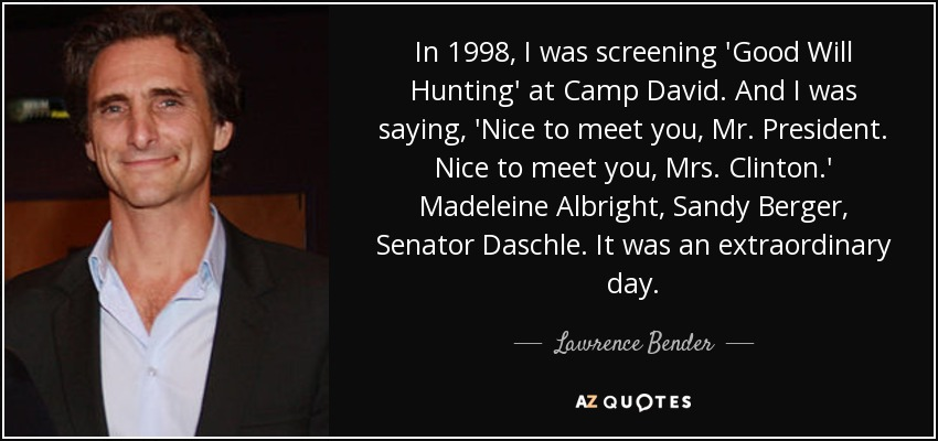 In 1998, I was screening 'Good Will Hunting' at Camp David. And I was saying, 'Nice to meet you, Mr. President. Nice to meet you, Mrs. Clinton.' Madeleine Albright, Sandy Berger, Senator Daschle. It was an extraordinary day. - Lawrence Bender