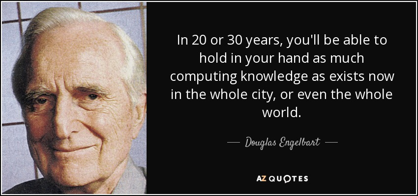 In 20 or 30 years, you'll be able to hold in your hand as much computing knowledge as exists now in the whole city, or even the whole world. - Douglas Engelbart