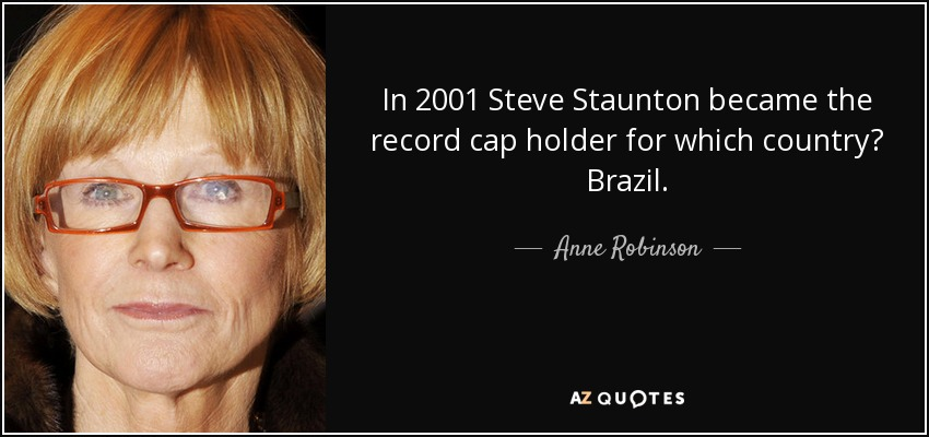In 2001 Steve Staunton became the record cap holder for which country? Brazil. - Anne Robinson