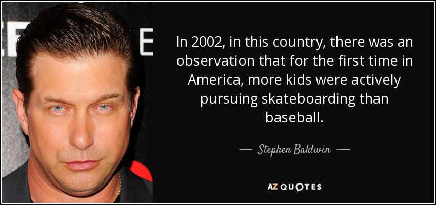 In 2002, in this country, there was an observation that for the first time in America, more kids were actively pursuing skateboarding than baseball. - Stephen Baldwin