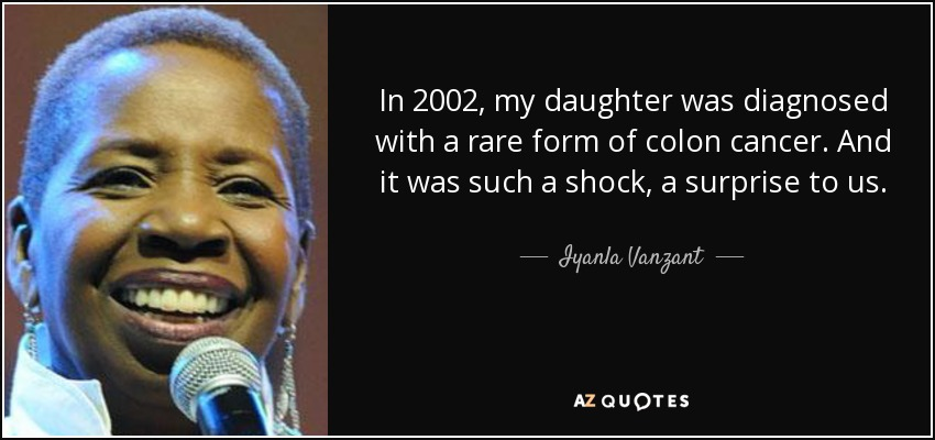 In 2002, my daughter was diagnosed with a rare form of colon cancer. And it was such a shock, a surprise to us. - Iyanla Vanzant