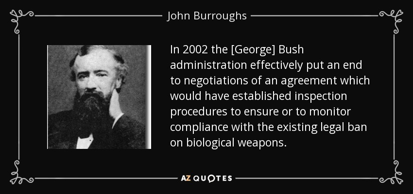 In 2002 the [George] Bush administration effectively put an end to negotiations of an agreement which would have established inspection procedures to ensure or to monitor compliance with the existing legal ban on biological weapons. - John Burroughs