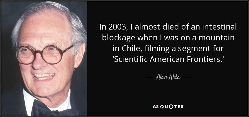 In 2003, I almost died of an intestinal blockage when I was on a mountain in Chile, filming a segment for 'Scientific American Frontiers.' - Alan Alda
