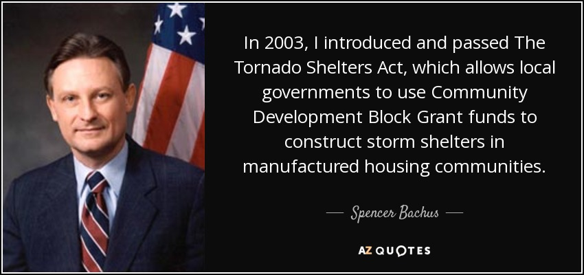 In 2003, I introduced and passed The Tornado Shelters Act, which allows local governments to use Community Development Block Grant funds to construct storm shelters in manufactured housing communities. - Spencer Bachus