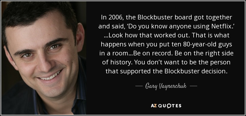 In 2006, the Blockbuster board got together and said, 'Do you know anyone using Netflix.' …Look how that worked out. That is what happens when you put ten 80-year-old guys in a room…Be on record. Be on the right side of history. You don't want to be the person that supported the Blockbuster decision. - Gary Vaynerchuk