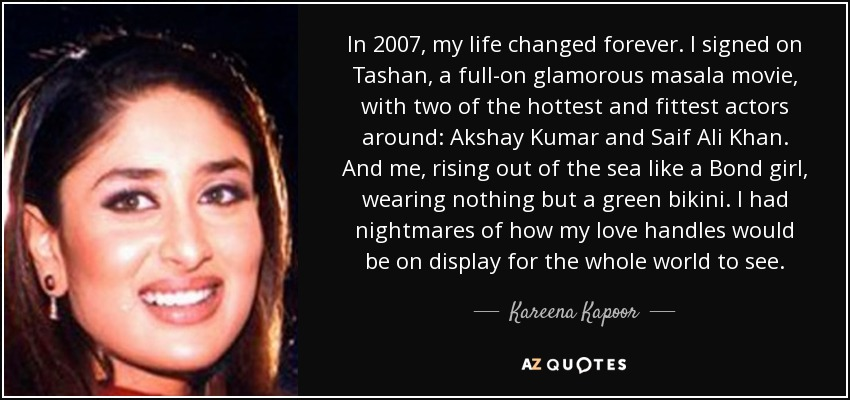 In 2007, my life changed forever. I signed on Tashan, a full-on glamorous masala movie, with two of the hottest and fittest actors around: Akshay Kumar and Saif Ali Khan. And me, rising out of the sea like a Bond girl, wearing nothing but a green bikini. I had nightmares of how my love handles would be on display for the whole world to see. - Kareena Kapoor