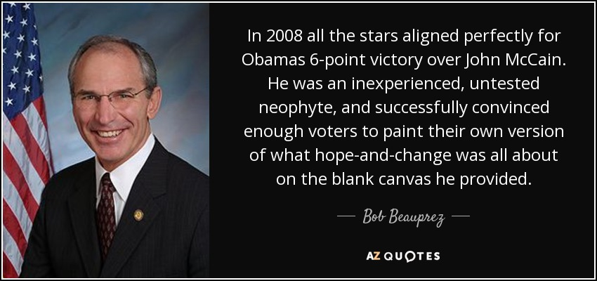 In 2008 all the stars aligned perfectly for Obamas 6-point victory over John McCain. He was an inexperienced, untested neophyte, and successfully convinced enough voters to paint their own version of what hope-and-change was all about on the blank canvas he provided. - Bob Beauprez