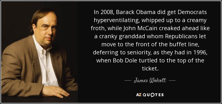 In 2008, Barack Obama did get Democrats hyperventilating, whipped up to a creamy froth, while John McCain creaked ahead like a cranky granddad whom Republicans let move to the front of the buffet line, deferring to seniority, as they had in 1996, when Bob Dole turtled to the top of the ticket. - James Wolcott