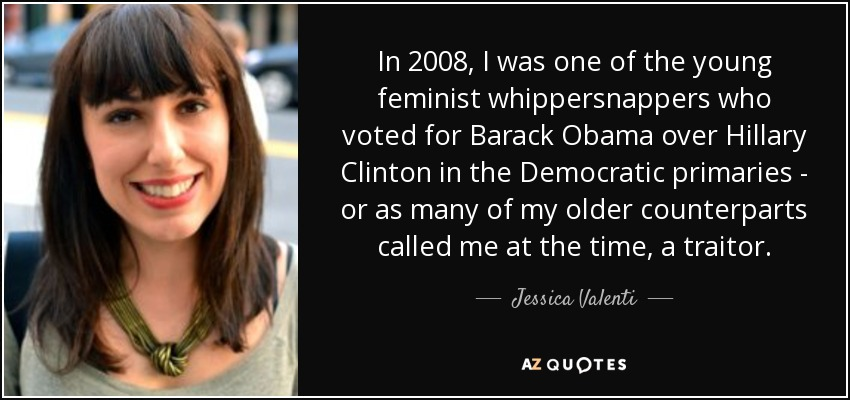 In 2008, I was one of the young feminist whippersnappers who voted for Barack Obama over Hillary Clinton in the Democratic primaries - or as many of my older counterparts called me at the time, a traitor. - Jessica Valenti