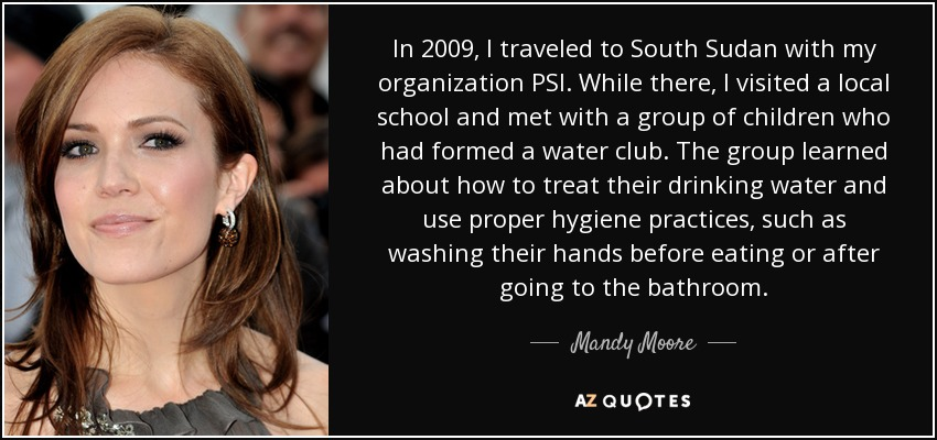 In 2009, I traveled to South Sudan with my organization PSI. While there, I visited a local school and met with a group of children who had formed a water club. The group learned about how to treat their drinking water and use proper hygiene practices, such as washing their hands before eating or after going to the bathroom. - Mandy Moore