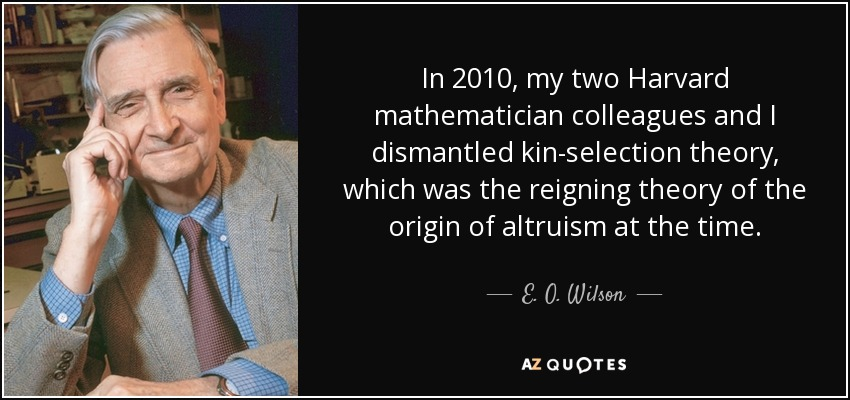 In 2010, my two Harvard mathematician colleagues and I dismantled kin-selection theory, which was the reigning theory of the origin of altruism at the time. - E. O. Wilson