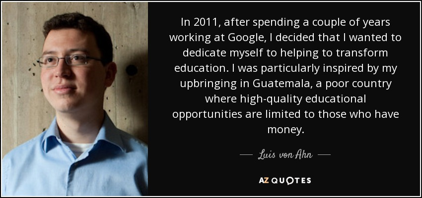 In 2011, after spending a couple of years working at Google, I decided that I wanted to dedicate myself to helping to transform education. I was particularly inspired by my upbringing in Guatemala, a poor country where high-quality educational opportunities are limited to those who have money. - Luis von Ahn