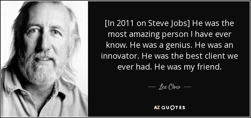 [In 2011 on Steve Jobs] He was the most amazing person I have ever know. He was a genius. He was an innovator. He was the best client we ever had. He was my friend. - Lee Clow