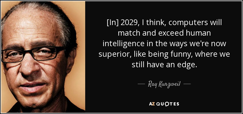 [In] 2029, I think, computers will match and exceed human intelligence in the ways we're now superior, like being funny, where we still have an edge. - Ray Kurzweil