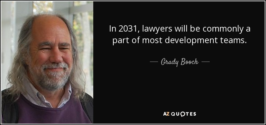 In 2031, lawyers will be commonly a part of most development teams. - Grady Booch